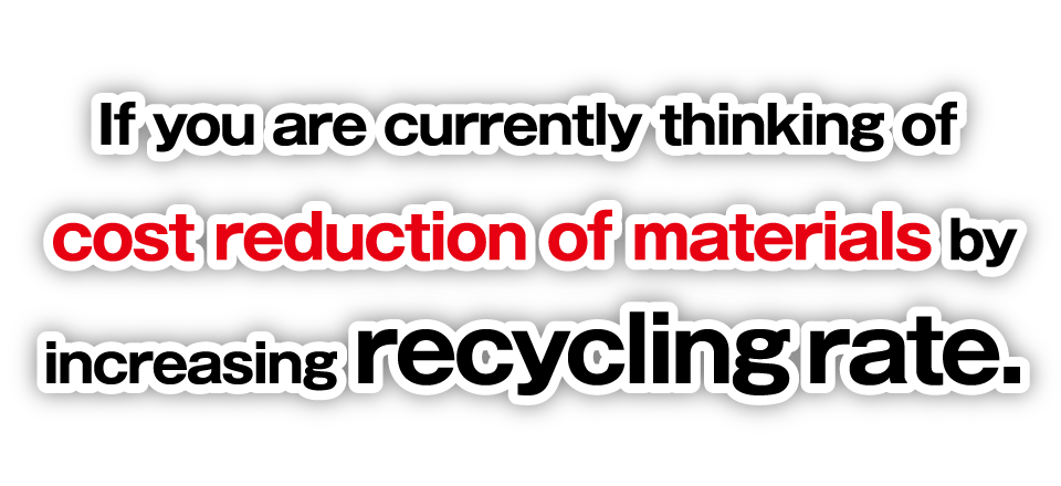 If you are currently thinking of cost reduction of materials by increasing recycling rate.
