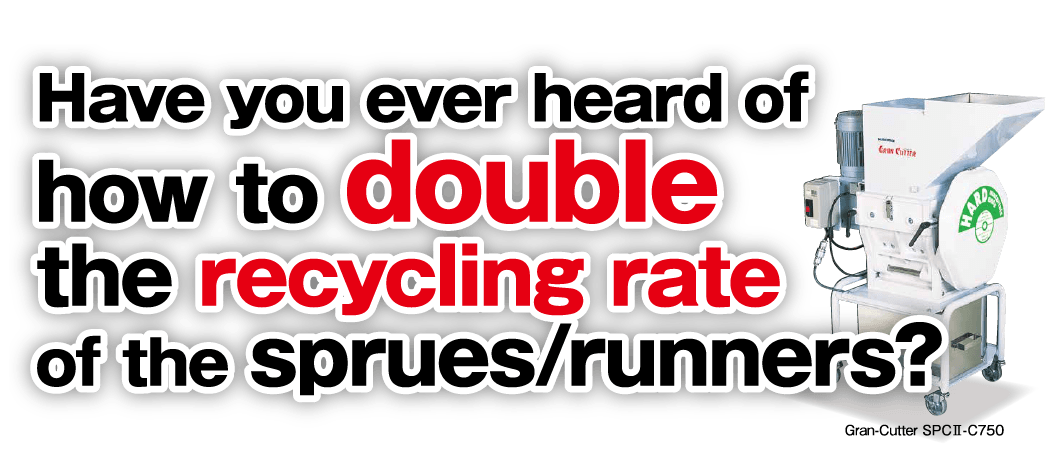 Have you ever heard of how to double the recycling rate of the sprues/runners?