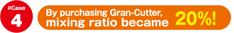 By purchasing Gran-Cutter,mixing ratio became 20%!