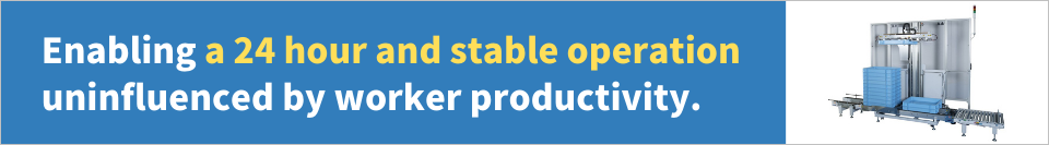 Enabling a 24 hour and stable operation uninfluenced by worker productivity.